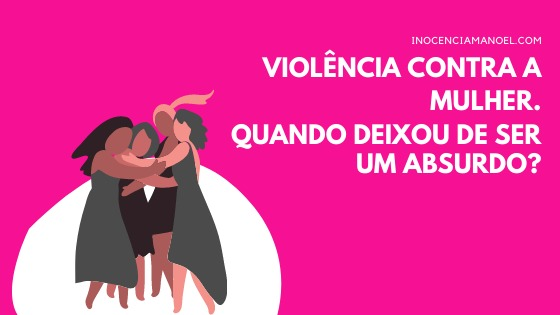 Violência contra a mulher. Quando deixou de ser umabsurdo?